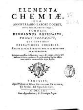 Elementa chemiae, quae anniversario labore docuit in publicis privatisque scholis Hermannus Boerhaave: Qui continet operationes chemicas .... Tomus secundus