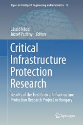 Critical Infrastructure Protection Research: Results of the First Critical Infrastructure Protection Research Project in Hungary