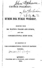 Church Psalmody; or, Hymns for public worship, selected from Dr. Watts's Psalms and Hymns and the Congregational Hymn Book. By direction of the Congregational Union of Eastern Canada