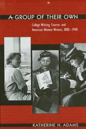 Group of Their Own, A: College Writing Courses and American Women Writers, 1880-1940