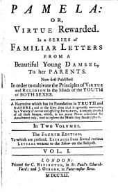 Pamela: Or, Virtue Rewarded: In a Series of Familiar Letters from a Beautiful Young Damsel, to Her Parents. Now First Published in Order to Cultivate the Principles of Virtue ... in the Minds of the Youth ... In Two Volumes, Volume 1