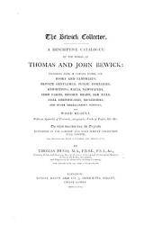 The Bewick Collector. A Descriptive Catalogue of the Works of T. and J. Bewick; Including Cuts, in Various States, for Books and Pamphlets, Private Gentlemen, Public Companies, Exhibitions, ... and Other Miscellaneous Purposes, and Wood Blocks. With an Appendix of Portraits, Autographs ... The Whole Described from the Originals ... and Illustrated with a Hundred and Twelve Cuts. L.P.