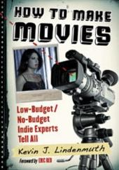 How to Make Movies: Low-Budget/No-Budget Indie Experts Tell All