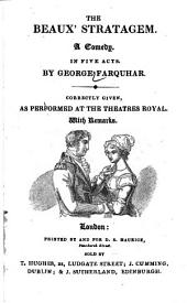 The Beaux' Stratagem: A Comedy, in Five Acts : Correctly Given, as Performed at the Theatres Royal ; with Remarks