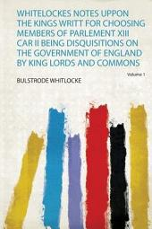 Whitelockes Notes Uppon The Kings Writt For Choosing Members Of Parlement XIII Car II Being Disquisitions On The Government Of England By King Lords And Commons: Volume 1