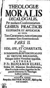 THEOLOGIAE MORALIS DECALOGALIS, per modum conferentiarum CASIBUS PRACTICIS ILLUSTRATAE ET APPLICATAE AD USUM Tum Curatorum, tum etiam pro animarum Cura Examinandorum: DE FIDE, SPE, ET CHARITATE, Nec non IN PRIMUM PRAECEPTUM DECALOGI DE VIRTUTE RELIGIONIS, Vitiisque iisdem Virtutibus oppositis. Pars II, Page 2