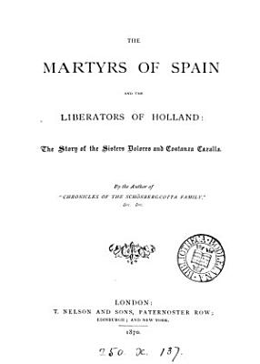 The martyrs of Spain and the liberators of Holland  memoirs of D  and C  Cazalla  by the author of  Tales and sketches of Christian life   PDF