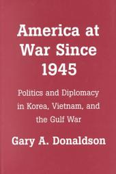 America at War Since 1945: Politics and Diplomacy in Korea, Vietnam, and the Gulf War