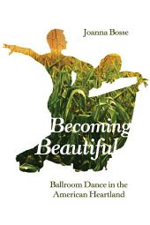 Becoming Beautiful: Ballroom Dance in the American Heartland