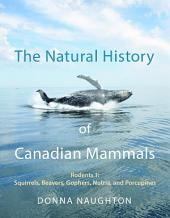 The Natural History of Canadian Mammals: Squirrels, Beavers, Gopher, Nutria, and Porcupine (Rodents 1)