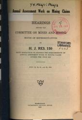 Annual Assessment Work on Mining Claims: Hearings Before the Committee on Mines and Mining, House of Representatives, on H.J. Res. 150, Joint Resolution to Suspend the Requirements of Annual Assessment Work on Mining Claims During the Year 1919
