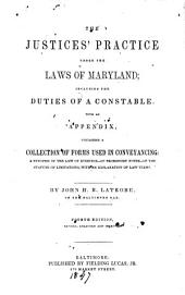 The Justices' Practice Under the Laws of Maryland: Including the Duties of a Constable. With an Appendix, Containing a Collection of Forms Used in Conveyancing: a Synopsis of the Law of Evidence - of Promissory Notes - of the Statute of Limitations, with an Explanation of Law Terms