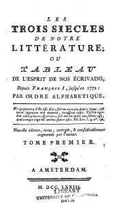 Les trois siècles de notre littérature: ou, tableau de l'esprit de nos écrivains, depuis François I, jusqu'en 1773: par ordre alphabetique, Volume1