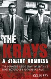 The Krays: A Violent Business: The Definitive Inside Story of Britain's Most Notorious Brothers in Crime