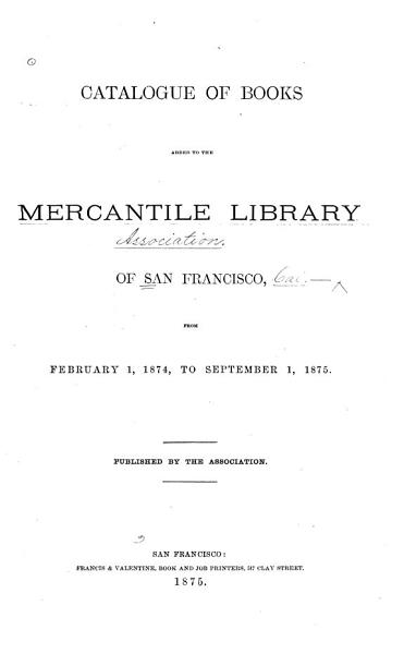 Download Catalogue of Books Added to the Mercantile Library of San Francisco  from February 1  1874  to September 1  1875 Book