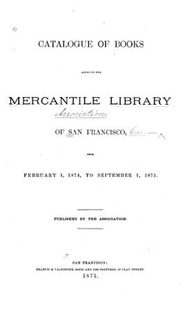 Catalogue of Books Added to the Mercantile Library of San Francisco  from February 1  1874  to September 1  1875 PDF
