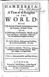 Pansebeia: Or, a View of All Religions in the World: with the Several Church-governments from the Creation, Till These Times. Also Discovery of All Known Heresies in All Ages and Places: and Choise Observations and Reflections Throughout the Whole... By Alexander Ross. To which is Annexed, the Lives, Actions, and Ends of Certain Notorious Hereticks. With Their Effigies in Copper-plates
