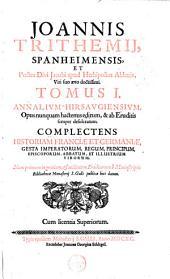 Joannis Trithemij [...] Annalium Hirsaugiensium, opus nunquam hactenus editum... Complectens historiam Franciae et Germaniae, gesta imperatorum, regum, principium, episcoporum, abbatum, et illustrium virorum. Nunc primum ... è manusciptis bibliothecae monasterij S. Galli publicae luci datum: Volume 1