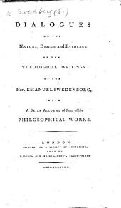 Dialogues on the nature, design and evidence of the theological writings of ... E. Swedenborg. [By J. Clowes.] With a brief account of some of his philosophical works (from Hurd's History of all religions).