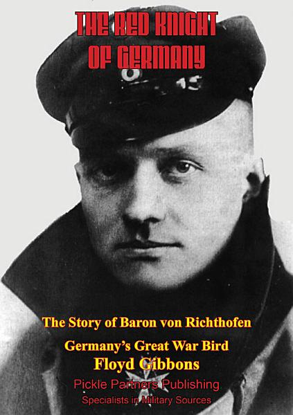 The Red Knight Of Germany - The Story Of Baron Von Richthofen, Germany's Great War Bird [Illustrated Edition]