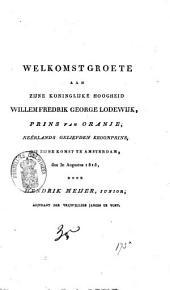 Welkomst groete aan Zijne Koninglijke Hoogheid Willem Fredrik George Lodewijk, Prins van Oranje, Nêerlands geliefden kroonprins, bij zijne komst te Amsterdam, den 30 Augustus 1815