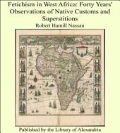 Fetichism in West Africa: Forty Years' Observations of Native Customs and Superstitions