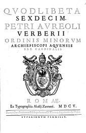 Quodlibeta Sexdecim Petri Aureoli Verberii Ordinis Minorum Archiepiscopi Aquensis S.R.E. Cardinalis