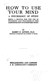 How to Use Your Mind: A Psychology of Study; Being a Manual for the Use of Students and Teachers in the Administration of Supervised Study