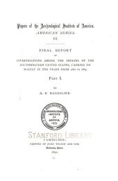 Final Report of Investigations Among the Indians of the Southwestern United States, Carried on Mainly in the Years from 1880 to 1885. .