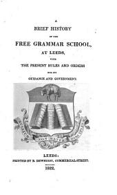 A brief history of the Free Grammar School at Leeds. With the present rules and orders for its guidance and government. [By F. Wrangham.]