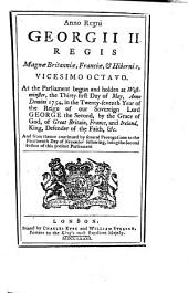 Anno Regni Georgii II. Regis Magnæ Britanniæ, Franciæ, & Hiberniæ, Vicesimo Octavo: At the Parliament Begun ... the Thirty-first Day of May, Anno Domini 1754, ... and from Thence Continued ... to the Fourteenth Day of November Following, Being the Second Session of this Present Parliament
