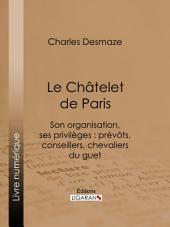 Le Châtelet de Paris: Son organisation, ses privilèges : prévôts, conseillers, chevaliers du guet...