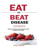 Eat to Beat Disease Cookbook  Delicious and Easy To Make Recipes to Help Transform Your Health