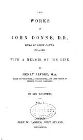The Works of John Donne: With a Memoir of His Life, Volume 1