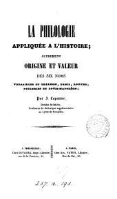 La philologie appliquée à l'histoire; autrement, Origine et valeur des six noms Versailles et Trianon, Paris, Louvre, Tuileries et Louis-Napoléon