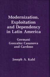 Modernization, Exploitation, and Dependency in Latin America: Germani, González Casanova, and Cardoso