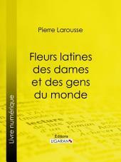 Fleurs latines des dames et des gens du monde: Clef des citations latines que l'on rencontre fréquemment dans les ouvrages des écrivains français