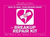 The Breakup Repair Kit: How to Heal Your Broken Heart