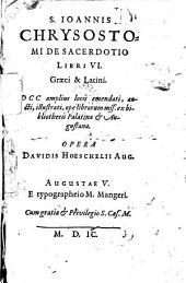 S. Ioannis Chrysostomi de Sacerdotio libri VI graeci et latini, DCC amplius locis emendati, aucti... , opera Davidis Hoeschelii Aug