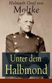 Unter dem Halbmond - Vollständige Ausgabe: Briefe über Zustände und Begebenheiten in der Türkei aus den Jahren 1835 bis 1839