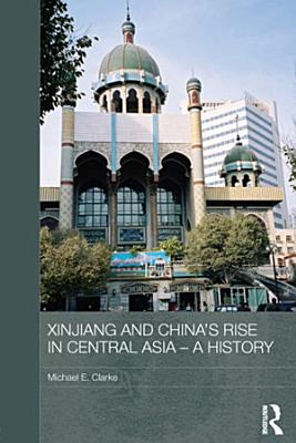 Xinjiang and China s Rise in Central Asia   A History PDF