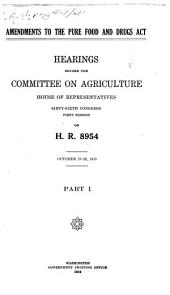 Amendments to the Pure Food and Drugs Act: Hearings Before the Committee on Agriculture, House of Representatives, Sixty-sixth Congress, First Session, on H.R. 8954. October 27-[30], 1919. Part 1-[2].