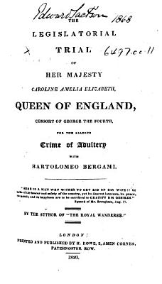 The Legislatorial Trial of Her Majesty Caroline Amelia Elizabeth  Queen of England     for the Alleged Crime of Adultery with Bartolomeo Bergami     By the Author of    The Royal Wanderer      With Plates  Including Portraits