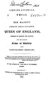 "The Legislatorial Trial of Her Majesty Caroline Amelia Elizabeth, Queen of England ... for the Alleged Crime of Adultery with Bartolomeo Bergami ... By the Author of ""The Royal Wanderer."" [With Plates, Including Portraits.]"