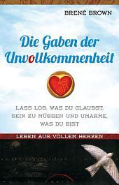 Die Gaben der Unvollkommenheit: Lass los was du glaubst, sein zu müssen, und umarme was du bist. Leben aus vollem Herzen.