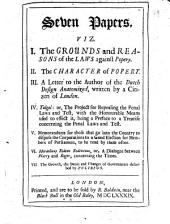 Seven Papers, Viz: I. The Grounds and Reasons of the Laws Against Popery. II. The Character of Popery. III. A Letter to the Author of The Dutch Design Anatomized, Written by a Citizen of London. IV. Tolgol: Or, The Project for Repealing the Penal Laws and Test ... V. Memorandums for Those that Go Into the Country to Dispose the Corporations to a Good Election for Members of Parliament ... VI. Heraclitus Ridens Redivivus, Or, A Dialogue Between Harry [Henry Care] and Roger [L'Estrange] [by T. Brown] VII. The Growth, the Decay and Changes of Governments