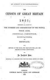 The Census of Great Britain in 1851: Comprising an Account of the Numbers and Distribution of the People, Their Ages, Conjugal Condition, Occupations, and Birthplace ; with Returns of the Blind, the Deaf-and-dumb, and the Inmates of Public Institutions, and an Analytical Index, Reprinted ... from the Official Reports and Tables