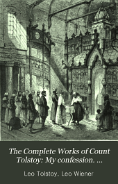 The Complete Works of Count Tolstoy: My confession; Critique of dogmatic theology