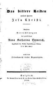 Das bittere Leiden unsers Herrn Jesu Christi: nach den Betrachtungen der gottseligen Anna Katharina Emmerich, Augustinerin des Klosters Agnetenberg zu Dülmen (+ 9 Febr. 1824) : nebst dem Lebensumriß dieser Begnadigten