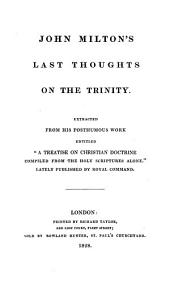 "John Milton's Last Thoughts on the Trinity: Extracted from His Posthumous Work Entitled ""A Treatise on Christian Doctrine Compiled from the Holy Scriptures Alone,"" Lately Published by Royal Command"